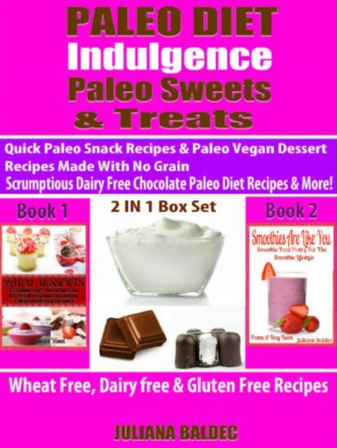Paleo Diet Indulgence: Paleo Sweets & Treats: Quick Paleo Snack Recipes & Paleo vegan Dessert Recipes Made With No Grain – Scrumptious Dairy Free Chocolate Paleo Diet Recipes & More! – 2 In 1 Box Set, Juliana Baldec