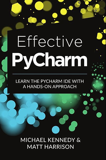 Effective PyCharm: Learn the PyCharm IDE with a Hands-on Approach, amp, Michael Kennedy, Matt Harrison