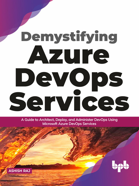Demystifying Azure DevOps Services: A Guide to Architect, Deploy, and Administer DevOps Using Microsoft Azure DevOps Services (English Edition), Ashish Raj