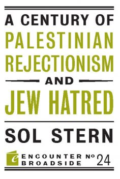 A Century of Palestinian Rejectionism and Jew Hatred, Sol Stern