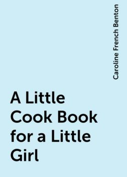 A Little Cook Book for a Little Girl, Caroline French Benton