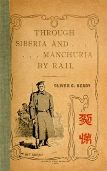 Through Siberia and Manchuria By Rail, Oliver George Ready
