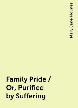 Family Pride / Or, Purified by Suffering, Mary Jane Holmes