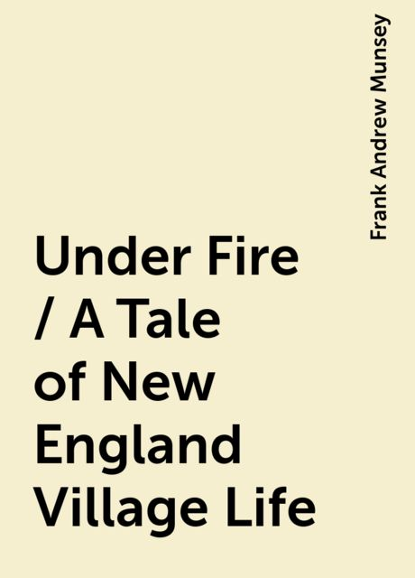 Under Fire / A Tale of New England Village Life, Frank Andrew Munsey