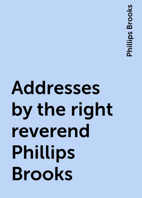 Addresses by the right reverend Phillips Brooks, Phillips Brooks