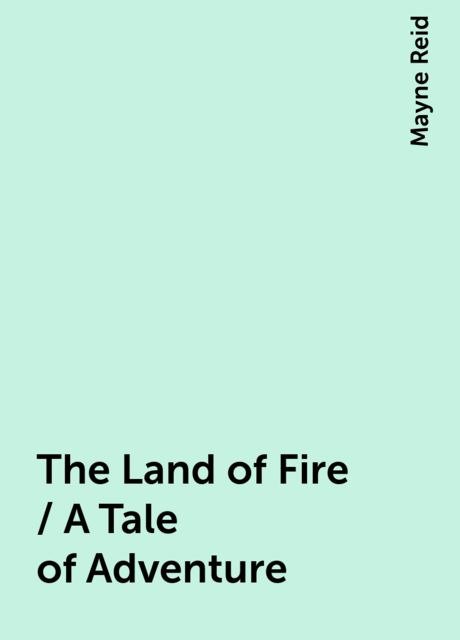 The Land of Fire / A Tale of Adventure, Mayne Reid