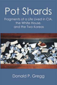 Pot Shards: Fragments of a Life Lived in CIA, the White House, and the Two Koreas, Donald P. Gregg