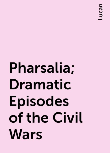 Pharsalia; Dramatic Episodes of the Civil Wars, Lucan