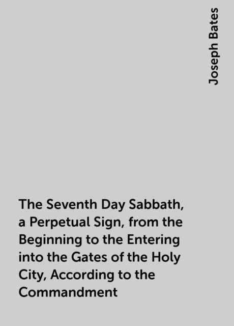 The Seventh Day Sabbath, a Perpetual Sign, from the Beginning to the Entering into the Gates of the Holy City, According to the Commandment, Joseph Bates