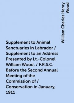 Supplement to Animal Sanctuaries in Labrador / Supplement to an Address Presented by Lt.-Colonel William Wood, / F.R.S.C. Before the Second Annual Meeting of the Commission of / Conservation in January, 1911, William Charles Henry Wood