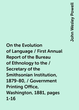 On the Evolution of Language / First Annual Report of the Bureau of Ethnology to the / Secretary of the Smithsonian Institution, 1879-80, / Government Printing Office, Washington, 1881, pages 1-16, John Wesley Powell