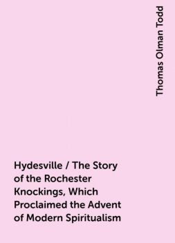 Hydesville / The Story of the Rochester Knockings, Which Proclaimed the Advent of Modern Spiritualism, Thomas Olman Todd