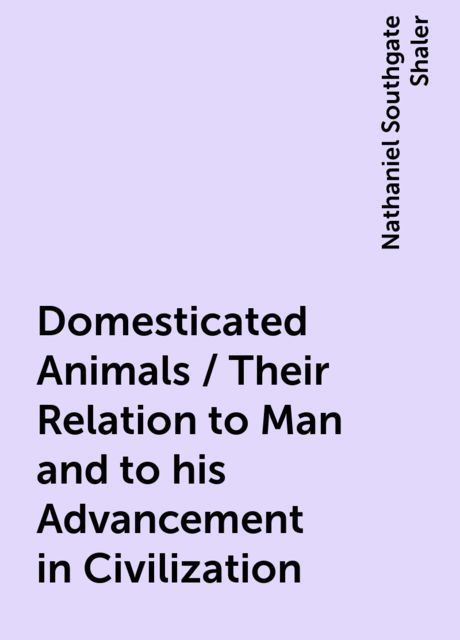 Domesticated Animals / Their Relation to Man and to his Advancement in Civilization, Nathaniel Southgate Shaler