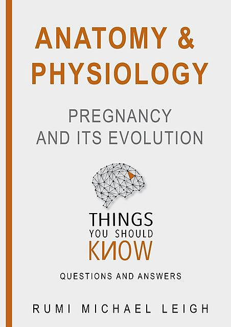 "Anatomy and Physiology «Pregnancy and its Evolution"", Rumi Michael Leigh"