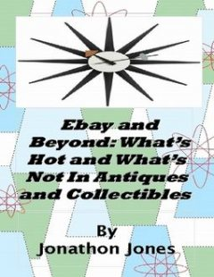 Ebay and Beyond: What's Hot and What's Not In Antiques and Collectibles, Jonathon Jones
