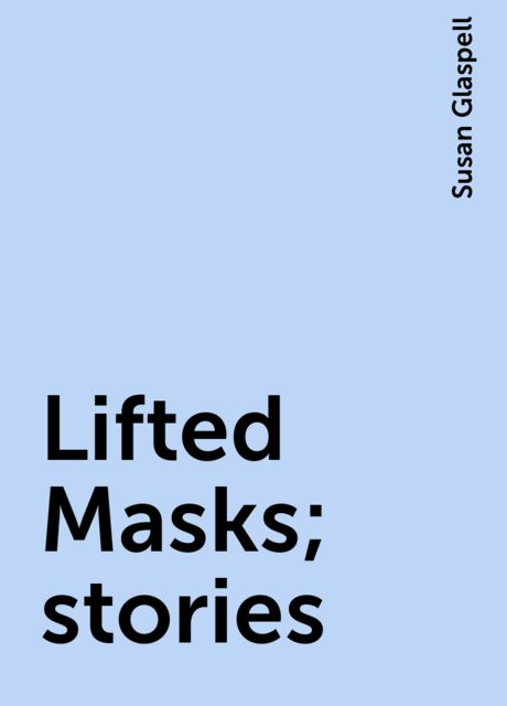 Lifted Masks; stories, Susan Glaspell