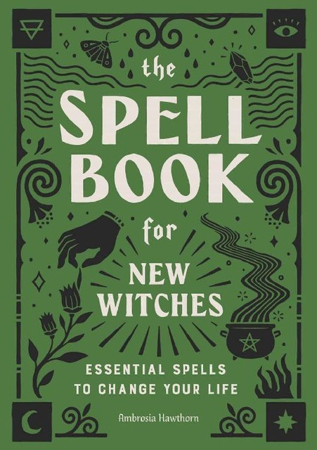 The Spell Book for New Witches: Essential Spells to Change Your Life, Ambrosia Hawthorn