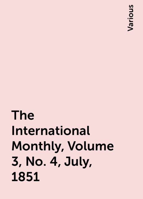 The International Monthly, Volume 3, No. 4, July, 1851, Various