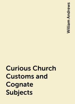 Curious Church Customs and Cognate Subjects, William Andrews