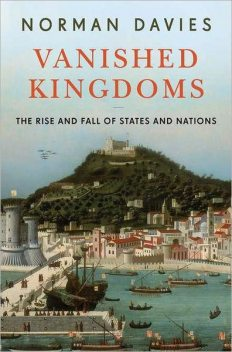 Vanished Kingdoms: The Rise and Fall of States and Nations, Norman Davies