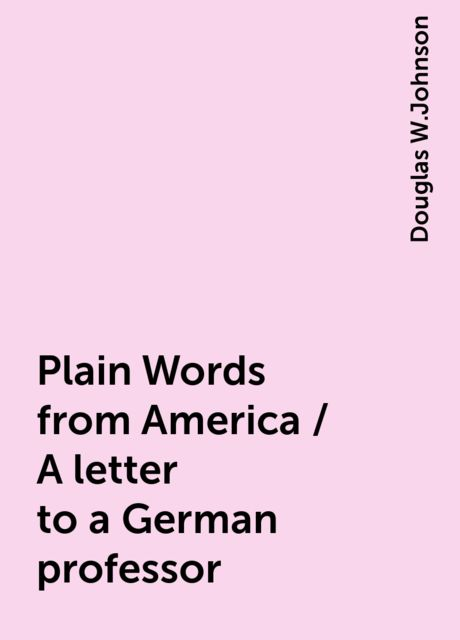 Plain Words from America / A letter to a German professor, Douglas W.Johnson