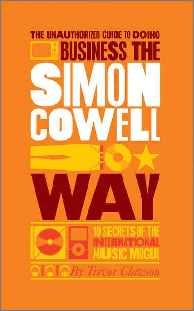 The Unauthorized Guide to Doing Business the Simon Cowell Way: 10 Secrets of the International Music Mogul (Big Shots), Trevor Clawson
