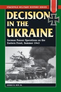 Decision in the Ukraine: German Panzer Operations on the Eastern Front, Summer 1943 (Stackpole Military History Series), George, Nipe Jr.