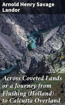 Across Coveted Lands or a Journey from Flushing (Holland) to Calcutta Overland, Arnold Henry Savage Landor