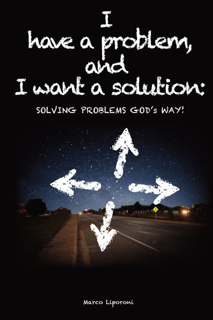 I have a problem, and I want a solution: SOLVING PROBLEMS GOD's WAY!, Marco Liporoni