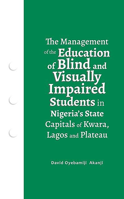 The Management of the Education of Blind and Visually Impaired Students in Nigeria's State Capitals of Kwara, Lagos, and Plateau, David Oyebamiji Akanji