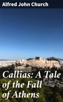 Callias: A Tale of the Fall of Athens, Alfred John Church