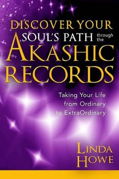 Discover Your Soul's Path Through the Akashic Records: Taking Your Life from Ordinary to ExtraOrdinary, Linda Howe