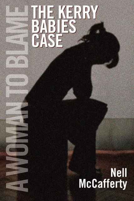 The Kerry Babies Case: A Woman to Blame, Nell McCafferty