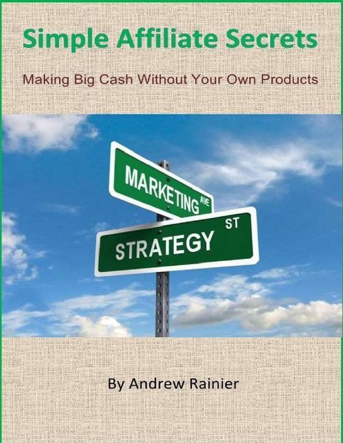 Simple Affiliate Secrets: Making Big Cash Without Your Own Products, Andrew Rainier