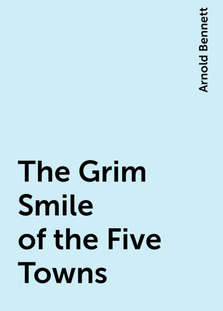 The Grim Smile of the Five Towns, Arnold Bennett