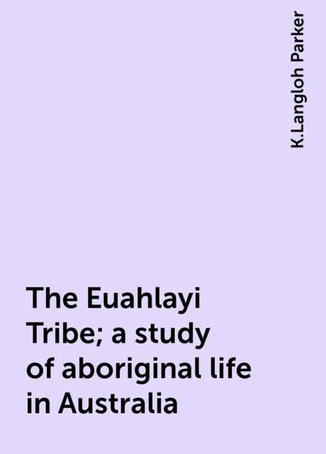 The Euahlayi Tribe; a study of aboriginal life in Australia, K.Langloh Parker