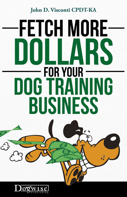 Fetch More Dollars For Your Dog Training Business, John D. Visconti