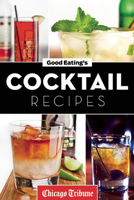 Good Eating's Cocktail Recipes, Chicago Tribune Staff