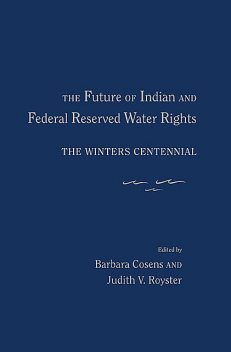The Future of Indian and Federal Reserved Water Rights, Barbara Cosens, Judith V. Royster