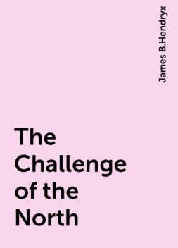 The Challenge of the North, James B.Hendryx