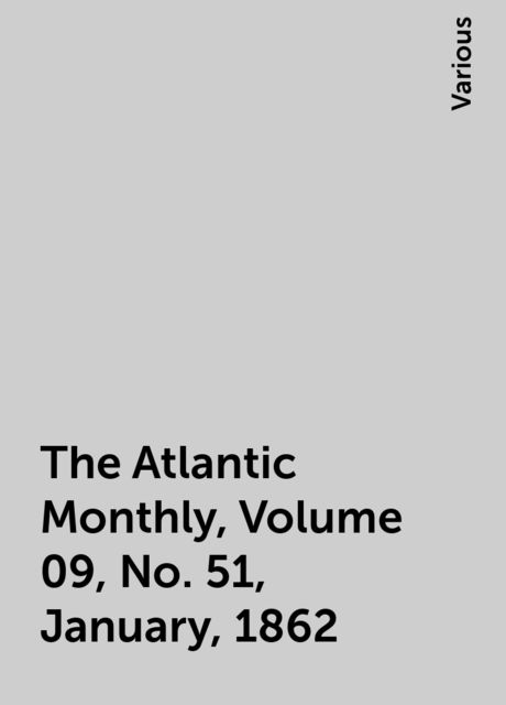 The Atlantic Monthly, Volume 09, No. 51, January, 1862, Various