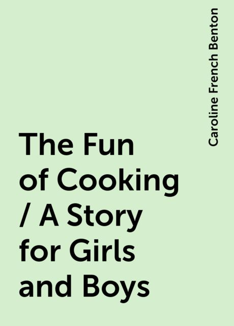 The Fun of Cooking / A Story for Girls and Boys, Caroline French Benton