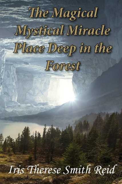 The Magical Mystical Miracle Place Deep in the Forest, Iris Therese Smith Reid