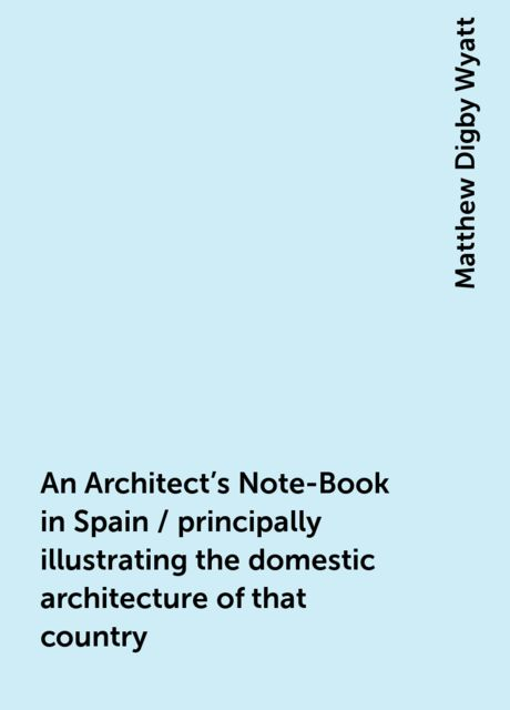 An Architect's Note-Book in Spain / principally illustrating the domestic architecture of that country, Matthew Digby Wyatt