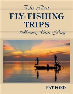 Best Fly-Fishing Trips Money Can Buy, Pat Ford