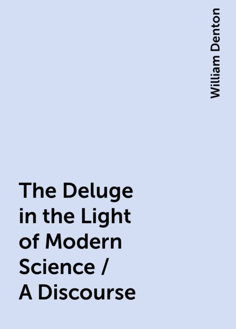 The Deluge in the Light of Modern Science / A Discourse, William Denton