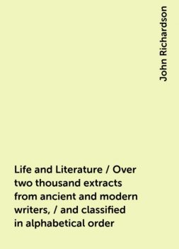 Life and Literature / Over two thousand extracts from ancient and modern writers, / and classified in alphabetical order, John Richardson