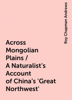 Across Mongolian Plains / A Naturalist's Account of China's 'Great Northwest', Roy Chapman Andrews