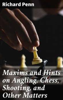 Maxims and Hints on Angling, Chess, Shooting, and Other Matters, Richard Penn