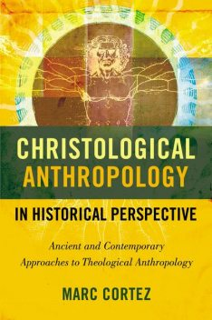 Christological Anthropology in Historical Perspective, Marc Cortez